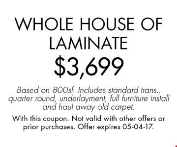 Whole House of Laminate$3,699Based on 800sf. Includes standard trans., quarter round, underlayment, full furniture install and haul away old carpet.. With this coupon. Not valid with other offers or prior purchases. Offer expires 05-04-17.