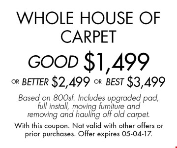 Whole House of CarpetGOOD $1,499oR BEtter $2,499 or BEST $3,499Based on 800sf. Includes upgraded pad, full install, moving furniture and removing and hauling off old carpet.. With this coupon. Not valid with other offers or prior purchases. Offer expires 05-04-17.