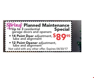 $89.95 Spring planned maintenance Special. -Up to 3 residential garage doors and openers - 14 Point Door adjustment,lube and alignment - 12 Point Opener adjustment, lube and alignment. Not valid with any other offer. Expires 04/30/17