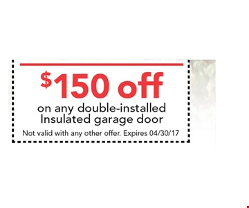 $150 off on any double-installed insulated garage door. . Not valid with any other offer. Expires 04/30/17