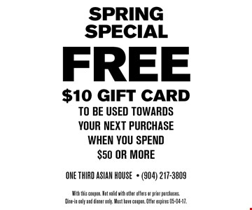 FREE $10 Gift card to be used towards your next purchase when you spend $50 or more. One Third Asian House- (904) 217-3809 With this coupon. Not valid with other offers or prior purchases.Dine-in only and dinner only. Must have coupon. Offer expires 05-04-17.