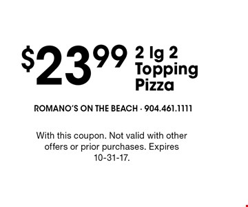 $23.99 2 lg 2 Topping Pizza. With this coupon. Not valid with other offers or prior purchases. Expires 10-31-17.