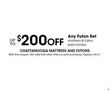 upto$200 OffAny Futon Setmattress & futonpad combo. With this coupon. Not valid with other offers or prior purchases. Expires 4-15-17.