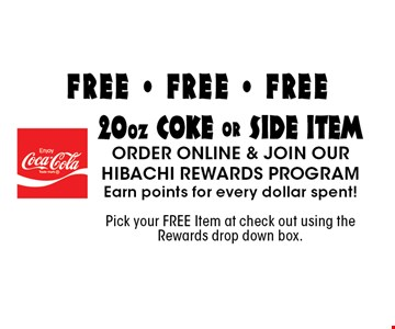 FREE - FREE - FREE 20oz coke or side item order online & join our hibachi rewards program Earn points for every dollar spent! Pick your FREE Item at check out using the Rewards drop down box..