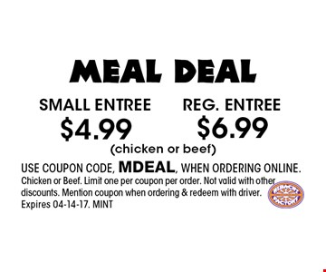 $4.99 Small entree. USE COUPON CODE, MDEAL, WHEN ORDERING ONLINE.Chicken or Beef. Limit one per coupon per order. Not valid with other discounts. Mention coupon when ordering & redeem with driver. Expires 04-14-17. MINT