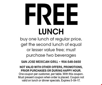 Free LUNCHbuy one lunch at regular price, get the second lunch of equal or lesser value free; must purchase two beverages. NOT VALID WITH OTHER OFFERS, PROMOTIONS, PRIOR PURCHASES OR DURING HAPPY HOUR.One coupon per customer, per table. With this coupon. Must present coupon when order is placed. Coupon not valid on lunch or dinner specials. Expires 5-04-17.