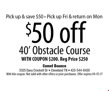 $50 off 40' Obstacle Course WITH COUPON $200. Reg Price $250. Comet Bounce 3325 Davy Crockett Dr - Cleveland TN - 423-544-8420 With this coupon. Not valid with other offers or prior purchases. Offer expires 04-15-17