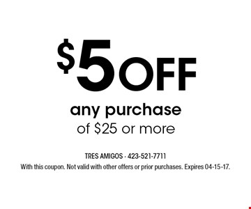 $5 Off any purchase of $25 or more. With this coupon. Not valid with other offers or prior purchases. Expires 04-15-17.