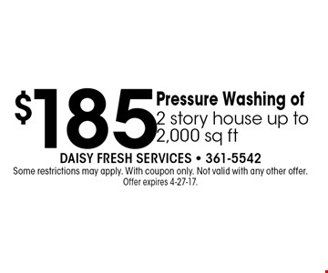 $185 Pressure Washing of2 story house up to 2,000 sq ft. Daisy Fresh Services - 361-5542Some restrictions may apply. With coupon only. Not valid with any other offer. Offer expires 4-27-17.