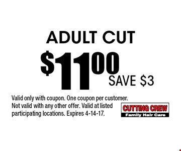 Adult Cut$11.00 . Valid only with coupon. One coupon per customer.Not valid with any other offer. Valid at listedparticipating locations. Expires 4-14-17.