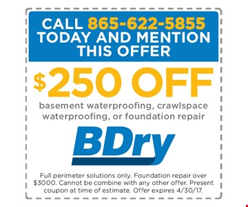 $250 Off Basement waterproofing, crawlspace waterproofing, or foundation repair. Full perimeter soulutions only. Foundation repair over $3000 Cannot be combined with any other offer. present coupon at time of estimate Offer Expires 4/30/17