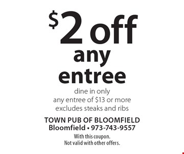 $2 off any entree. Dine in only. Any entree of $13 or more. Excludes steaks and ribs. With this coupon. Not valid with other offers.