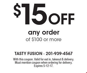 $15 off any order of $100 or more. With this coupon. Valid for eat in, takeout & delivery. Must mention coupon when ordering for delivery. Expires 5-12-17.