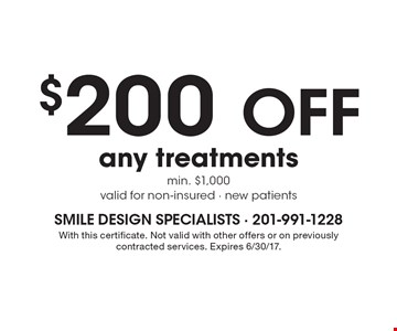 $200 OFF any treatments min. $1,000 valid for non-insured - new patients. With this certificate. Not valid with other offers or on previously contracted services. Expires 6/30/17.