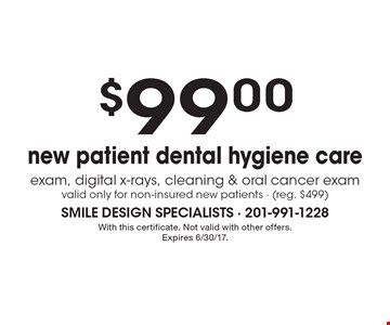 $99.00 new patient dental hygiene care exam, digital x-rays, cleaning & oral cancer exam, valid only for non-insured new patients - (reg. $499). With this certificate. Not valid with other offers. Expires 6/30/17.