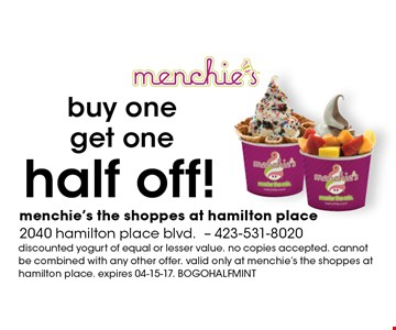 half off! buy one get one. discounted yogurt of equal or lesser value. no copies accepted. cannot be combined with any other offer. valid only at menchie's the shoppes at hamilton place. expires 04-15-17. BOGO HALF MINT