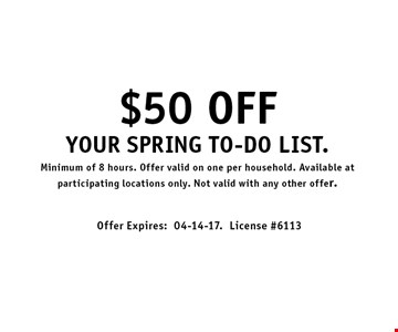 $50 OFF Your spring to-do list.Minimum of 8 hours. Offer valid on one per household. Available at participating locations only. Not valid with any other offer.. Offer Expires:04-14-17.License #6113