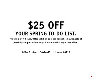 $25 OFF Your spring to-do list.Minimum of 4 hours. Offer valid on one per household. Available at participating locations only. Not valid with any other offer.. Offer Expires:04-14-17. License #6113