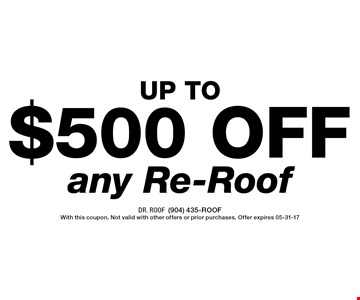 $500 off any Re-Roof. Dr. Roof(904) 435-ROOFWith this coupon. Not valid with other offers or prior purchases. Offer expires 05-31-17