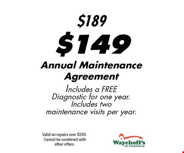 $149 Annual Maintenance Agreement Includes a Free Diagnostic for one year. Includes two maintenance visits per year.. Valid on repairs over $200.Cannot be combined with other offers.