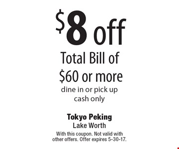 $8 off Total Bill of $60 or more dine in or pick upcash only . With this coupon. Not valid with other offers. Offer expires 5-30-17.