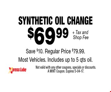 $69 .99 + Tax and Shop Fee Synthetic OIL CHANGE Save $10. Regular Price $79.99. Most Vehicles. Includes up to 5 qts oil.. Not valid with any other coupons, specials or discounts. A MINT Coupon. Expires 5-04-17.