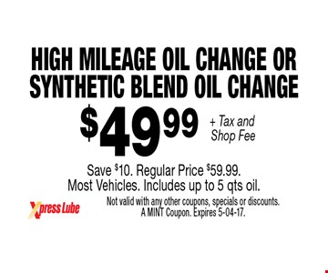 $49 .99 + Tax and Shop Fee High Mileage oil Change or Synthetic Blend Oil ChangeSave $10. Regular Price $59.99. Most Vehicles. Includes up to 5 qts oil.. Not valid with any other coupons, specials or discounts. A MINT Coupon. Expires 5-04-17.