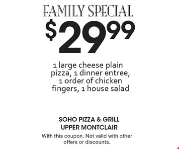 Family Special - $29.99 for 1 large cheese plain pizza, 1 dinner entree, 1 order of chicken fingers & 1 house salad. With this coupon. Not valid with other offers or discounts.