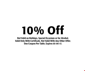 10% Off Not Valid on Holidays, Special Occasions or for Alcohol.Valid Only With Certificate. Not Valid With Any Other Offer.One Coupon Per Table. Expires 05-04-17.