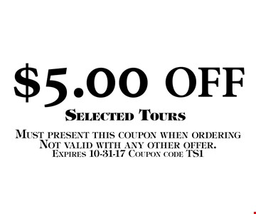 $5.00 OFF Selected Tours. Must present this coupon when orderingNot valid with any other offer. Expires 10-31-17 Coupon code TS1