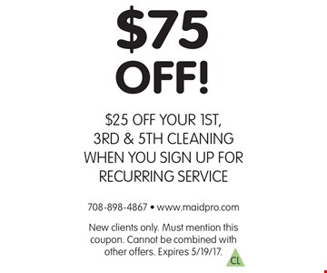 $75 off! $25 off your 1st, 3rd & 5th cleaning when you sign up for recurring service. New clients only. Must mention this coupon. Cannot be combined with other offers. Expires 5/19/17.