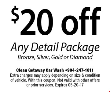 $20 off Any Detail Package Bronze, Silver, Gold or Diamond. Clean Getaway Car Wash -904-247-1011Extra charges may apply depending on size & condition of vehicle. With this coupon. Not valid with other offers or prior services. Expires 05-20-17