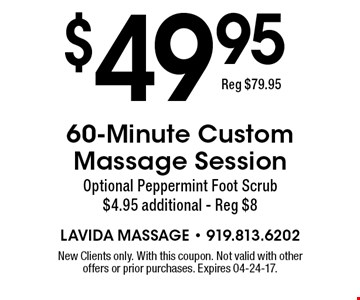 $49.95 60-Minute Custom Massage Session Optional Peppermint Foot Scrub $4.95 additional - Reg $8. New Clients only. With this coupon. Not valid with other offers or prior purchases. Expires 04-24-17.