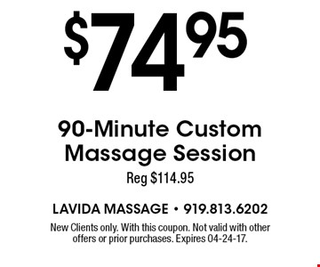 $74.95 90-Minute Custom Massage Session Reg $114.95. New Clients only. With this coupon. Not valid with other offers or prior purchases. Expires 04-24-17.