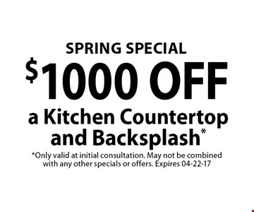 $1000 OFF a Kitchen Countertopand Backsplash*. *Only valid at initial consultation. May not be combined with any other specials or offers. Expires 04-22-17