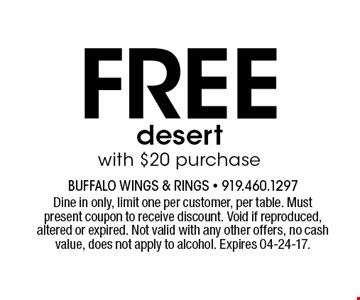 Freedesertwith $20 purchase. Dine in only, limit one per customer, per table. Must present coupon to receive discount. Void if reproduced, altered or expired. Not valid with any other offers, no cash value, does not apply to alcohol. Expires 04-24-17.