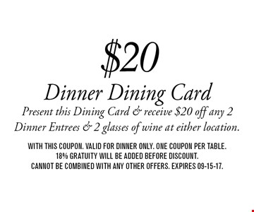 $20 Dinner Dining CardPresent this Dining Card & receive $20 off any 2 Dinner Entrees & 2 glasses of wine at either location.. with this coupon. valid for dinner only. one coupon per table.18% gratuity will be added before discount.Cannot be combined with any other offers. Expires 09-15-17.