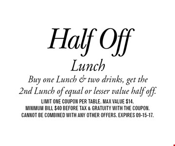 Half Off LunchBuy one Lunch & two drinks, get the 2nd Lunch of equal or lesser value half off.. Limit one coupon per table. max value $14. Minimum bill $40 before tax & gratuity with the coupon. Cannot be combined with any other offers. Expires 09-15-17.