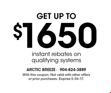 $1650 GET UP TO instant rebates on qualifying systems. With this coupon. Not valid with other offers or prior purchases. Expires 5-04-17.