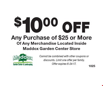 $10.00 OFF Any Purchase of $25 or More Of Any Merchandise Located Inside Maddox Garden Center Store. Cannot be combined with other coupons or discounts. Limit one offer per family.Offer expires 6-24-17.