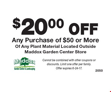 $20.00 OFF Any Purchase of $50 or More Of Any Plant Material Located Outside Maddox Garden Center Store. Cannot be combined with other coupons or discounts. Limit one offer per family.Offer expires 6-24-17.