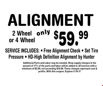 $59.99 ALIGNMENT. Additional Parts and Labor may be needed. Shop supply charges in the amount of 17% of the parts and labor will be added to all invoices with a minimum of $2.99, not exceeding $19.99. These charges represent cost & profits. With this coupon. Expires 5-19-17