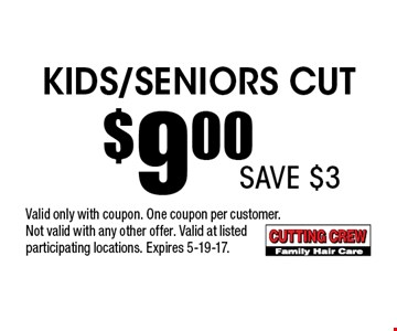 Kids/Seniors Cut $9.00 . Valid only with coupon. One coupon per customer.Not valid with any other offer. Valid at listed participating locations. Expires 5-19-17.