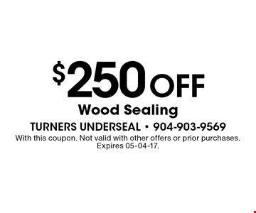 $250 Off Wood Sealing. With this coupon. Not valid with other offers or prior purchases. Expires 05-04-17.