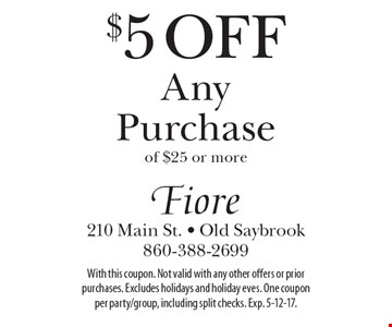 $5 Off Any Purchase of $25 or more. With this coupon. Not valid with any other offers or prior purchases. Excludes holidays and holiday eves. One coupon per party/group, including split checks. Exp. 5-12-17.
