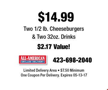 $14.99 Two 1/2 lb. Cheeseburgers & Two 32oz. Drinks$2.17 Value!. Limited Delivery Area - $7.50 MinimumOne Coupon Per Delivery. Expires 05-13-17