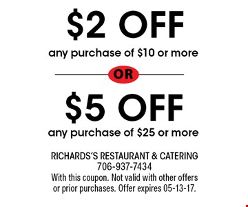 $2 OFF any purchase of $10 or moreor$5 OFFany purchase of $25 or more. Richards's Restaurant & Catering 706-937-7434With this coupon. Not valid with other offersor prior purchases. Offer expires 05-13-17.