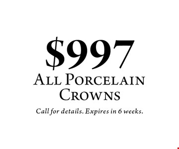 $997 All Porcelain Crowns. Call for details. Expires in 6 weeks.