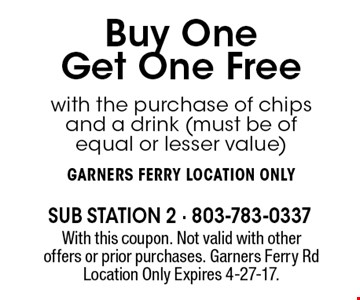 Buy One Get One Free with the purchase of chips and a drink (must be of equal or lesser value)Garners Ferry location only. With this coupon. Not valid with other offers or prior purchases. Garners Ferry Rd Location Only Expires 4-27-17.
