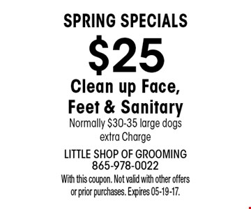 $25 Clean up Face, Feet & SanitaryNormally $30-35 large dogs extra Charge. With this coupon. Not valid with other offers or prior purchases. Expires 05-19-17.